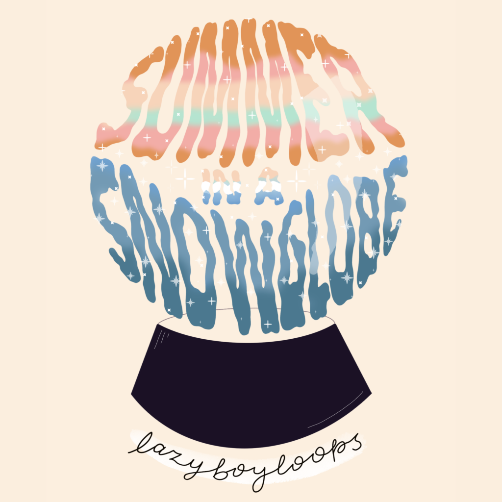 The cover art for lazyboyloops EP Summer in a Snow Globe featuring the words Summer in a Snow Globe in squiggly letters forming the shape of a snow globe on a dark pedestal.